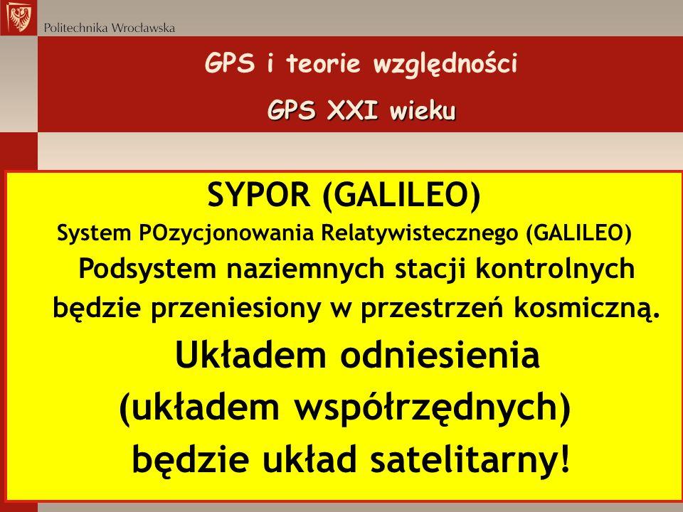 GPS XXI wieku GPS i teorie względności GPS XXI wieku SYPOR (GALILEO) System POzycjonowania Relatywistecznego (GALILEO) Podsystem naziemnych stacji kon