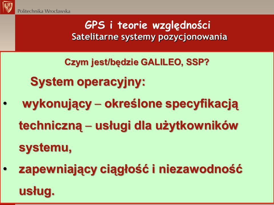 Satelitarne systemy pozycjonowania GPS i teorie względności Satelitarne systemy pozycjonowania Czym jest/będzie GALILEO, SSP? System operacyjny: wykon