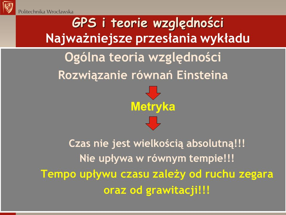 GPS i teorie względności GPS i każdy inny system satelitarnego pozycjonowania działa efektywnie dzięki temu, że jego pomysłodawcy, projektanci i konstruktorzy uwzględnili efekty przewidziane teorią względności Alberta Einsteina!