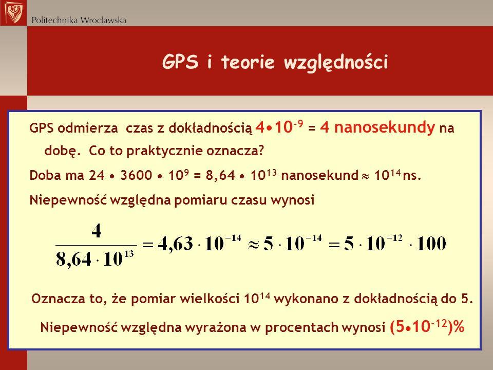 GPS i teorie względności GPS odmierza czas z dokładnością 410 -9 = 4 nanosekundy na dobę. Co to praktycznie oznacza? Doba ma 24 3600 10 9 = 8,64 10 13