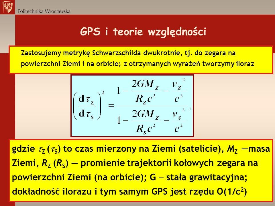 GPS i teorie względności Zastosujemy metrykę Schwarzschilda dwukrotnie, tj. do zegara na powierzchni Ziemi i na orbicie; z otrzymanych wyrażeń tworzym