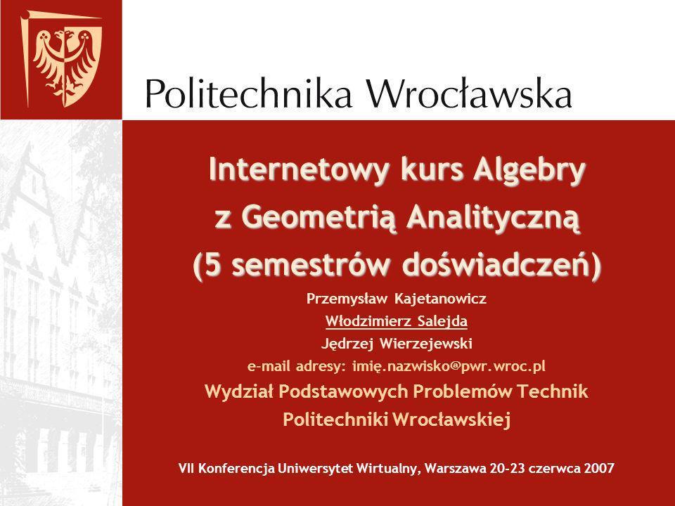 Internetowy kurs Algebry z Geometrią Analityczną (5 semestrów doświadczeń) Internetowy kurs Algebry z Geometrią Analityczną (5 semestrów doświadczeń)