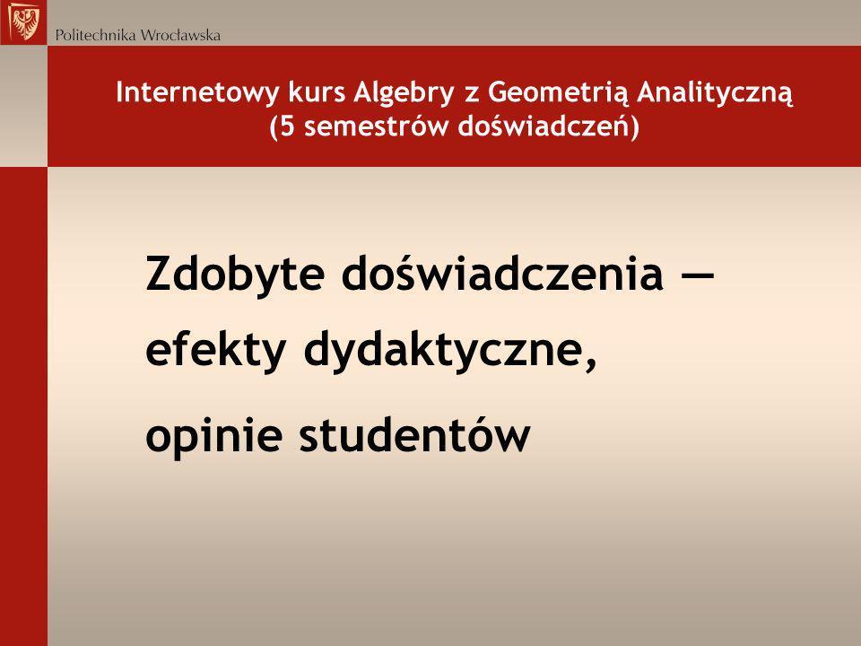 Internetowy kurs Algebry z Geometrią Analityczną (5 semestrów doświadczeń) Zdobyte doświadczenia efekty dydaktyczne, opinie studentów