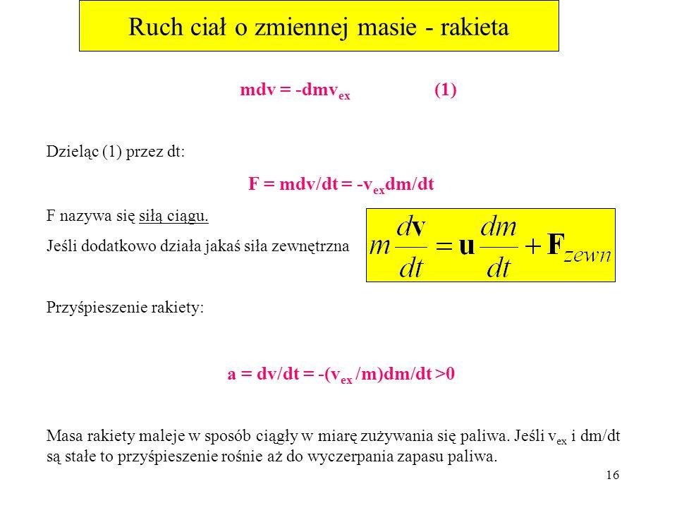 15 Ruch ciał o zmiennej masie - rakieta Składowa x – owa pędu wypływających gazów: (-dm)v fuel = (-dm)(v – v ex ) Po czasie dt, prędkość rakiety i pal