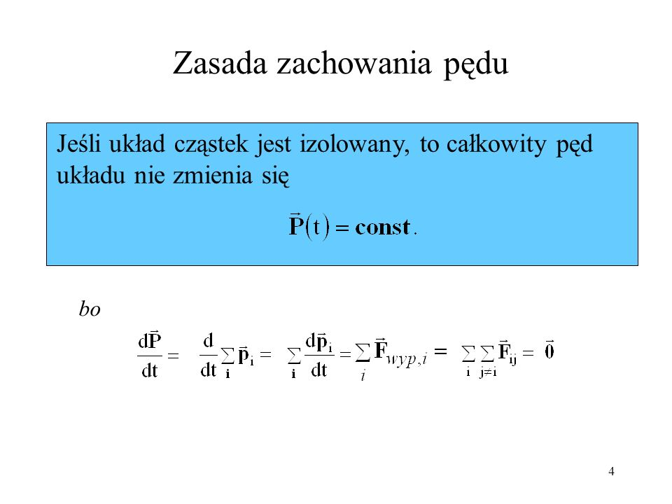 4 Zasada zachowania pędu Jeśli układ cząstek jest izolowany, to całkowity pęd układu nie zmienia się bo