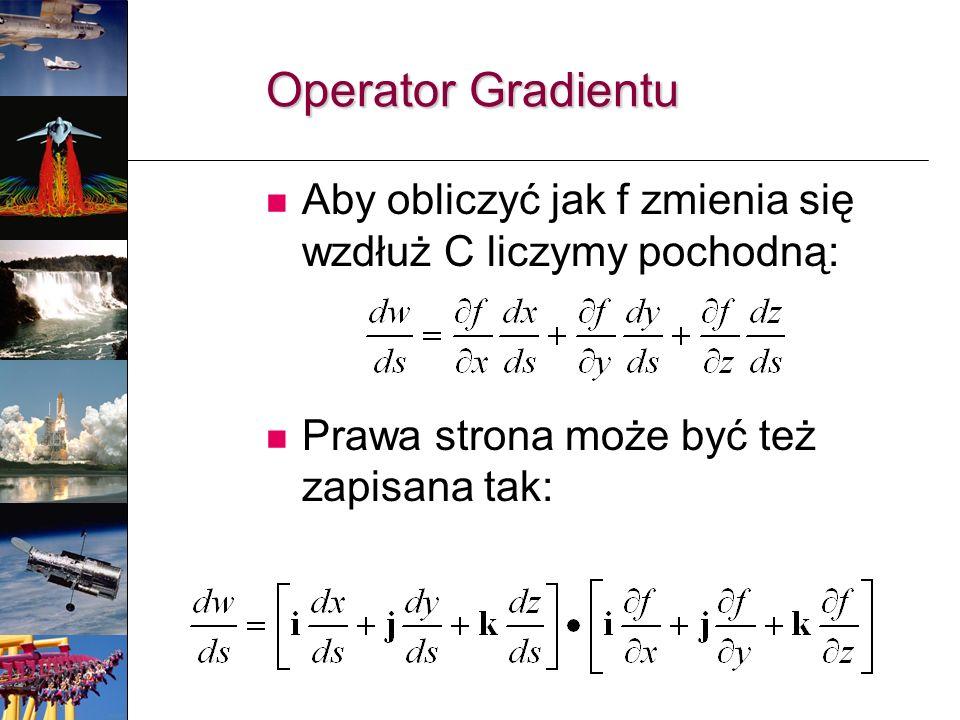 Aby obliczyć jak f zmienia się wzdłuż C liczymy pochodną: Prawa strona może być też zapisana tak: Operator Gradientu