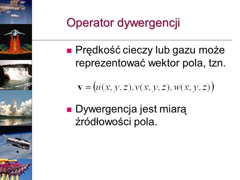 Operator dywergencji Prędkość cieczy lub gazu może reprezentować wektor pola, tzn. Dywergencja jest miarą źródłowości pola.