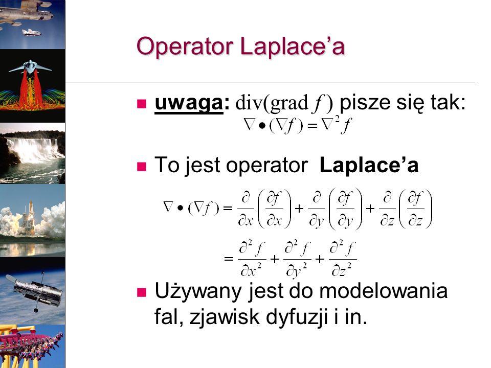 uwaga: div(grad f ) pisze się tak: To jest operator Laplacea Używany jest do modelowania fal, zjawisk dyfuzji i in. Operator Laplacea