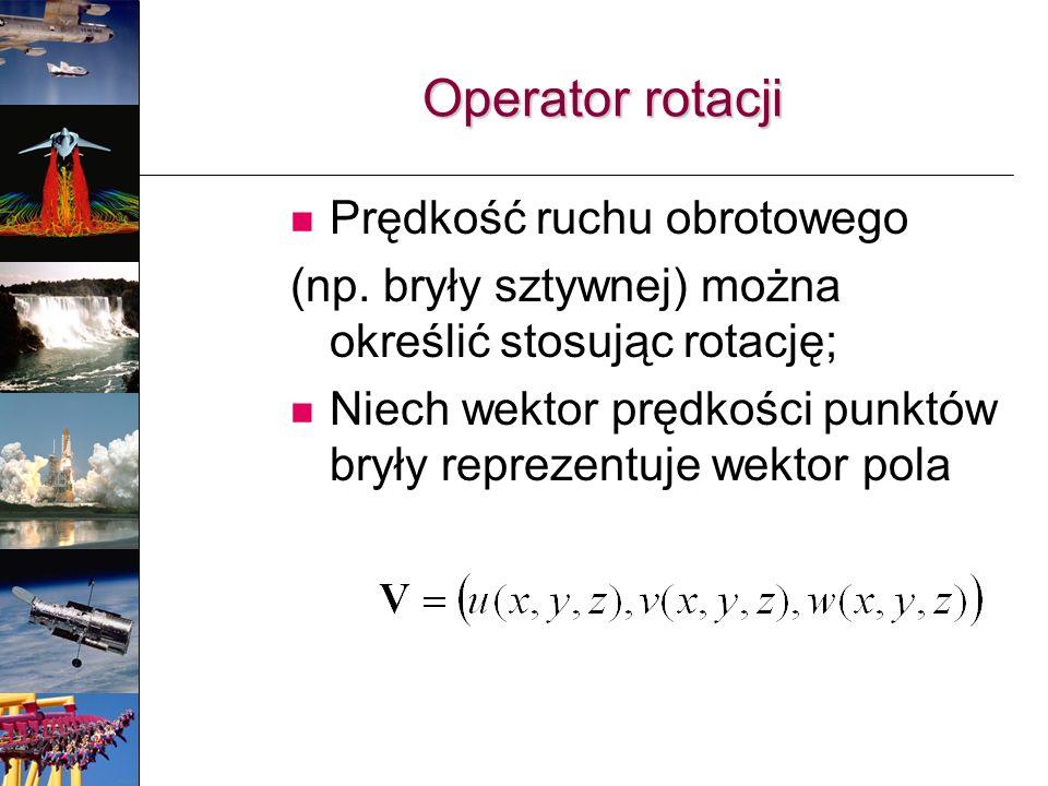 Operator rotacji Prędkość ruchu obrotowego (np. bryły sztywnej) można określić stosując rotację; Niech wektor prędkości punktów bryły reprezentuje wek