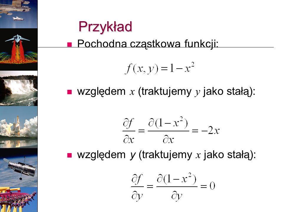 Przykład Pochodna cząstkowa funkcji: względem x (traktujemy y jako stałą): względem y (traktujemy x jako stałą):