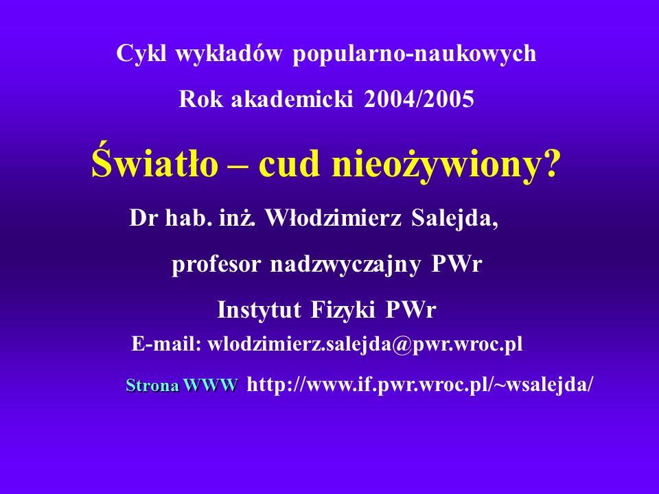 Cykl wykładów popularno-naukowych Rok akademicki 2004/2005 Światło – cud nieożywiony? Dr hab. inż. Włodzimierz Salejda, profesor nadzwyczajny PWr Inst