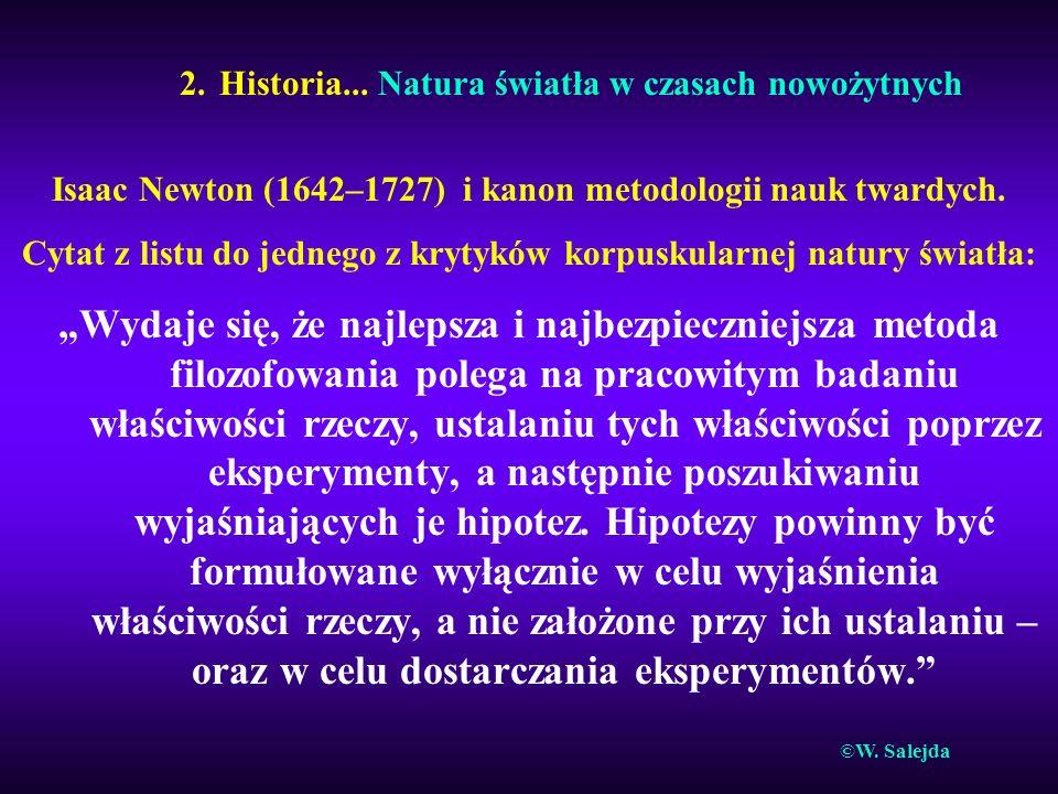 2. Historia... Natura światła w czasach nowożytnych Isaac Newton (1642–1727) i kanon metodologii nauk twardych. Cytat z listu do jednego z krytyków ko