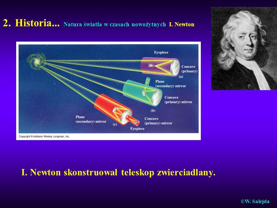 2. Historia... Natura światła w czasach nowożytnych I. Newton I. Newton skonstruował teleskop zwierciadlany. ©W. Salejda