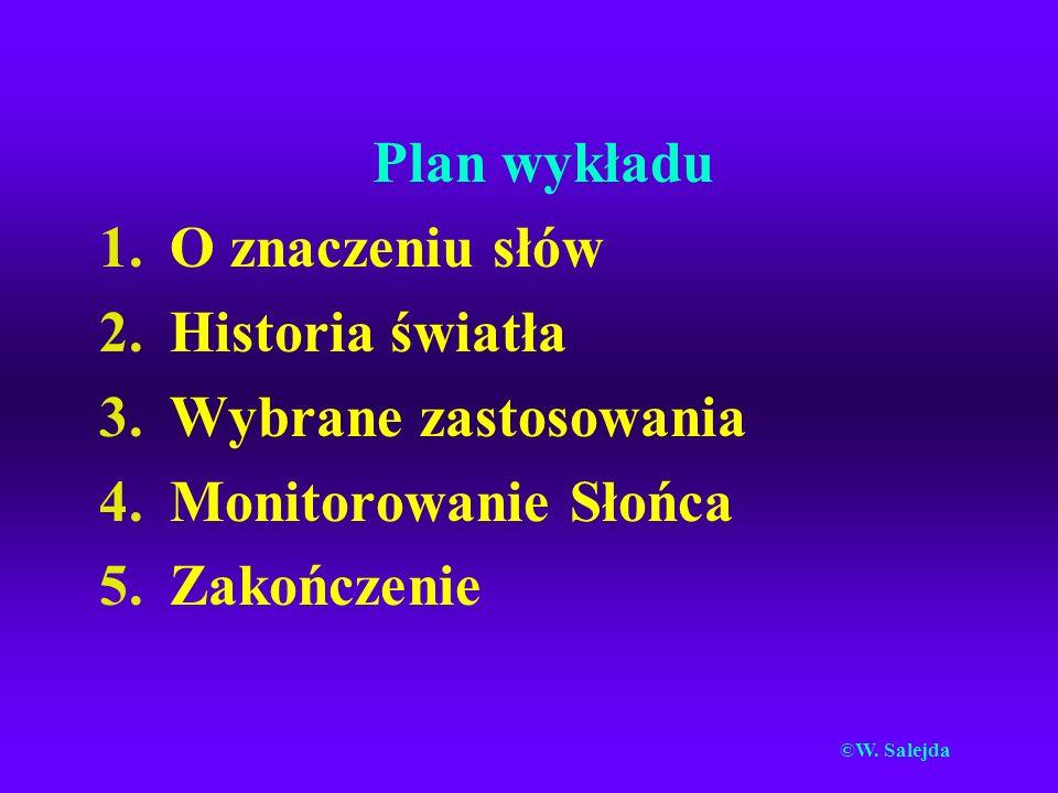 Plan wykładu 1.O znaczeniu słów 2.Historia światła 3.Wybrane zastosowania 4.Monitorowanie Słońca 5.Zakończenie ©W.