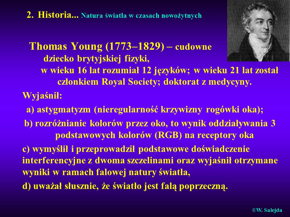 2. Historia... Natura światła w czasach nowożytnych Thomas Young (1773–1829) – cudowne dziecko brytyjskiej fizyki, w wieku 16 lat rozumiał 12 języków;
