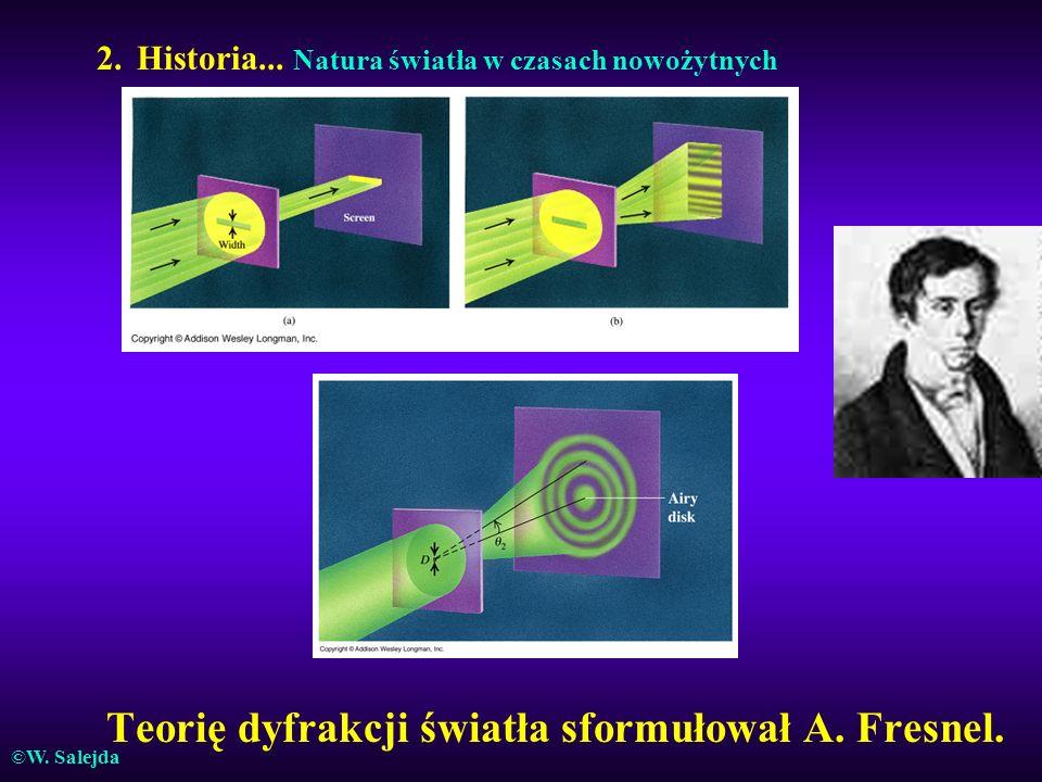 2. Historia... Natura światła w czasach nowożytnych Teorię dyfrakcji światła sformułował A. Fresnel. ©W. Salejda