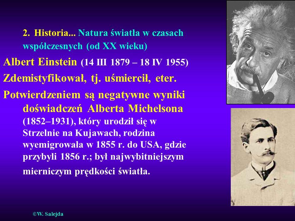 2. Historia... Natura światła w czasach współczesnych (od XX wieku) Albert Einstein (14 III 1879 – 18 IV 1955) Zdemistyfikował, tj. uśmiercił, eter. P