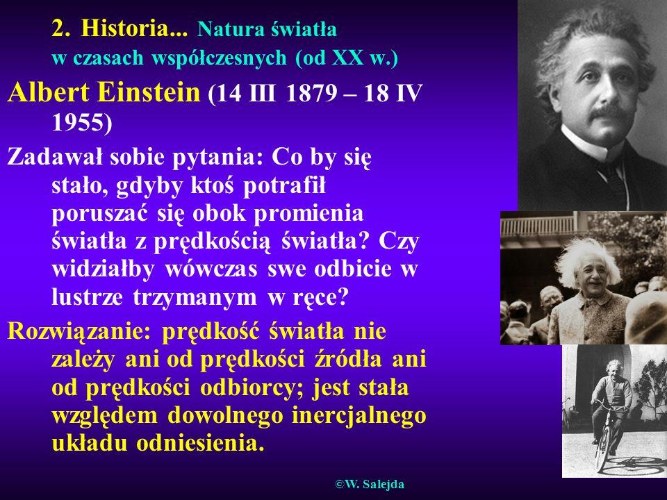 2. Historia... Natura światła w czasach współczesnych (od XX w.) Albert Einstein (14 III 1879 – 18 IV 1955) Zadawał sobie pytania: Co by się stało, gd