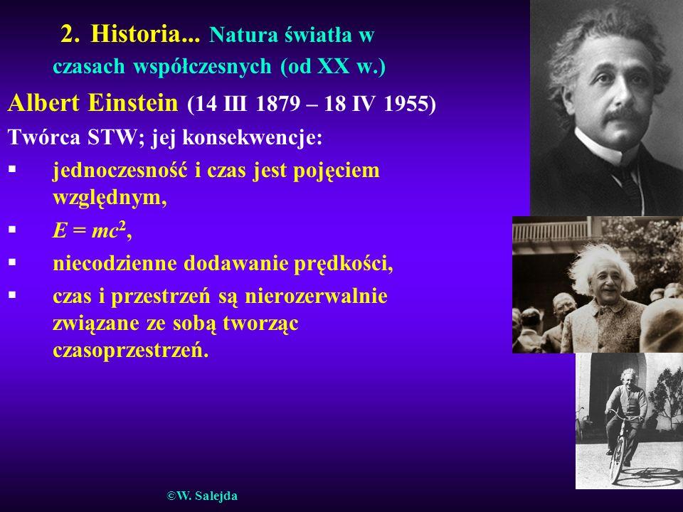 2. Historia... Natura światła w czasach współczesnych (od XX w.) Albert Einstein (14 III 1879 – 18 IV 1955) Twórca STW; jej konsekwencje: §jednoczesno