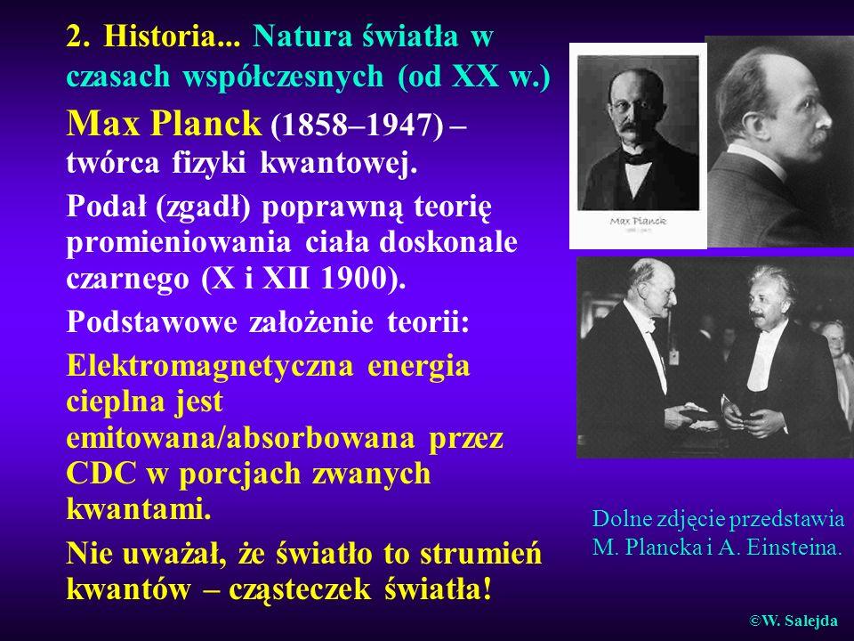 2. Historia... Natura światła w czasach współczesnych (od XX w.) Max Planck (1858–1947) – twórca fizyki kwantowej. Podał (zgadł) poprawną teorię promi
