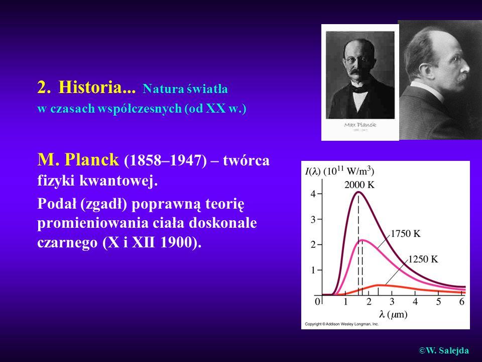 2. Historia... Natura światła w czasach współczesnych (od XX w.) M. Planck (1858–1947) – twórca fizyki kwantowej. Podał (zgadł) poprawną teorię promie