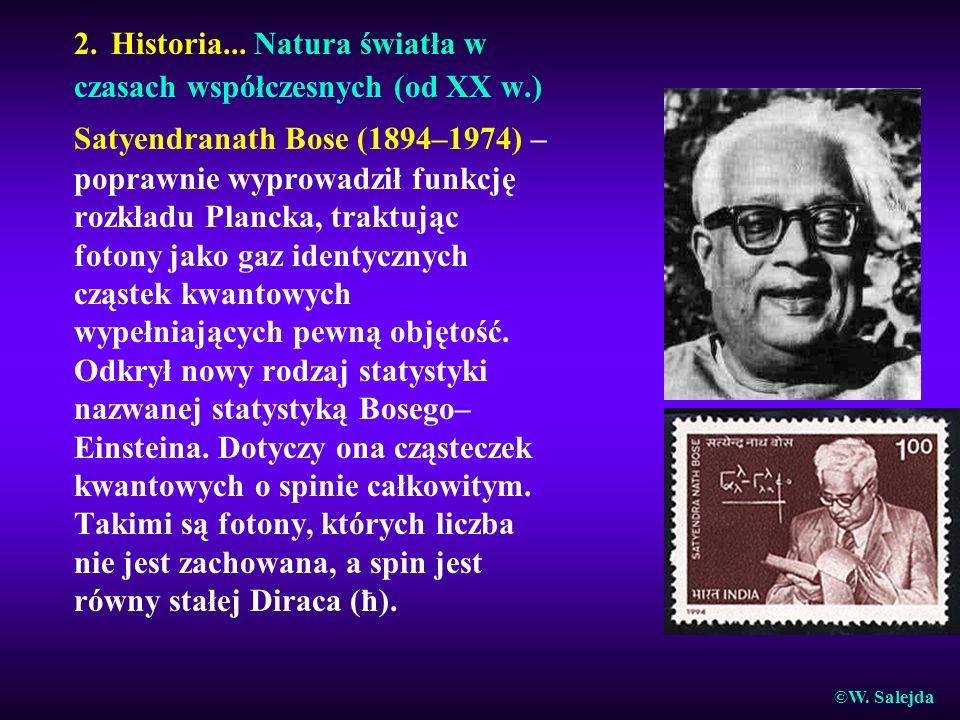 2. Historia... Natura światła w czasach współczesnych (od XX w.) Satyendranath Bose (1894–1974) – poprawnie wyprowadził funkcję rozkładu Plancka, trak