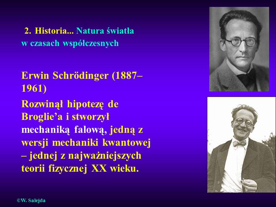 2. Historia... Natura światła w czasach współczesnych Erwin Schrödinger (1887– 1961) Rozwinął hipotezę de Brogliea i stworzył mechaniką falową, jedną