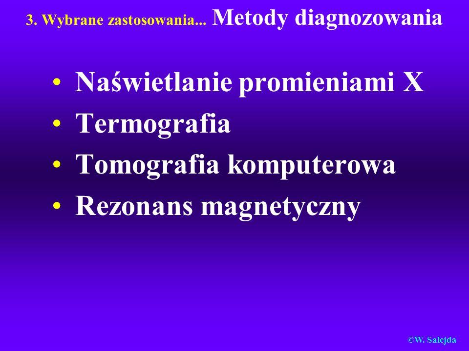 3. Wybrane zastosowania... Metody diagnozowania Naświetlanie promieniami X Termografia Tomografia komputerowa Rezonans magnetyczny ©W. Salejda