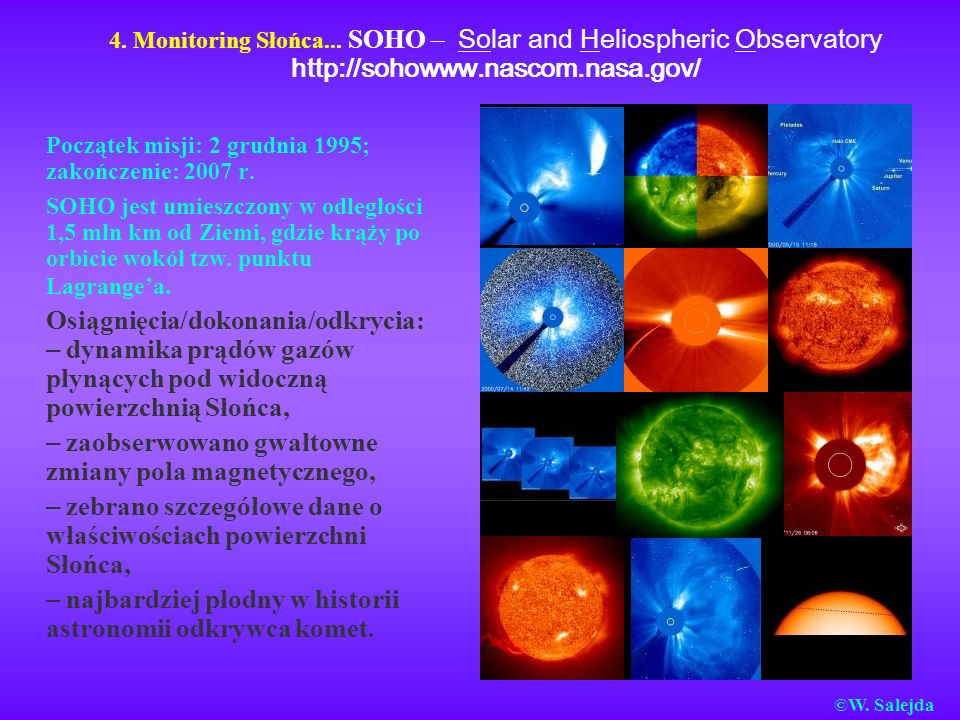 4. Monitoring Słońca... SOHO – Solar and Heliospheric Observatory http://sohowww.nascom.nasa.gov/ Początek misji: 2 grudnia 1995; zakończenie: 2007 r.