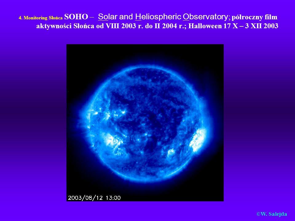 4. Monitoring Słońca SOHO – Solar and Heliospheric Observatory ; półroczny film aktywności Słońca od VIII 2003 r. do II 2004 r.; Halloween 17 X – 3 XI