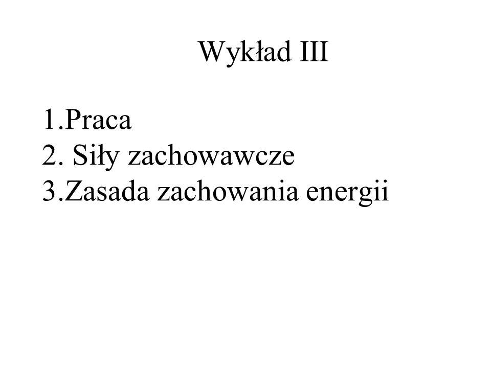 1.Praca 2. Siły zachowawcze 3.Zasada zachowania energii Wykład III