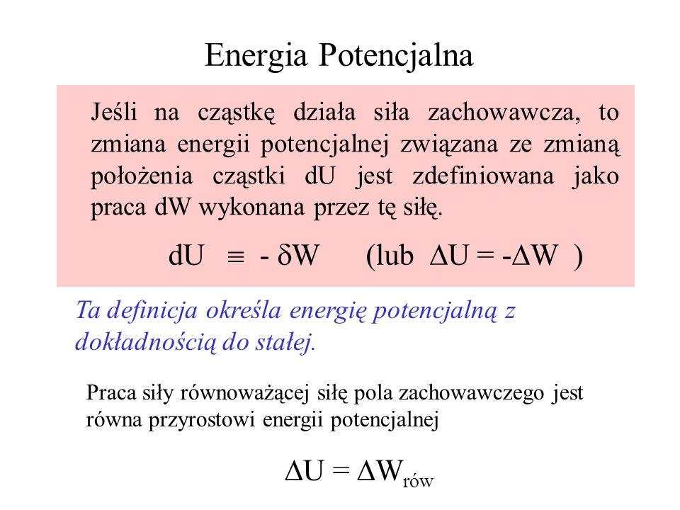 Energia Potencjalna Jeśli na cząstkę działa siła zachowawcza, to zmiana energii potencjalnej związana ze zmianą położenia cząstki dU jest zdefiniowana