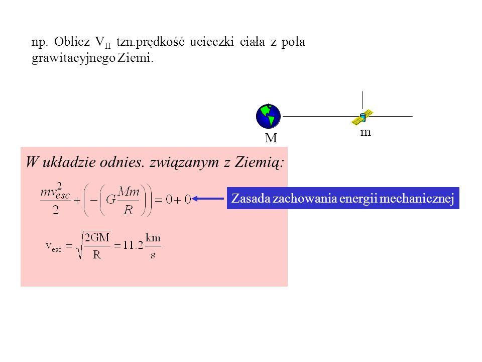 np. Oblicz V II tzn.prędkość ucieczki ciała z pola grawitacyjnego Ziemi. M m v satelity W układzie odnies. związanym z Ziemią: Zasada zachowania energ