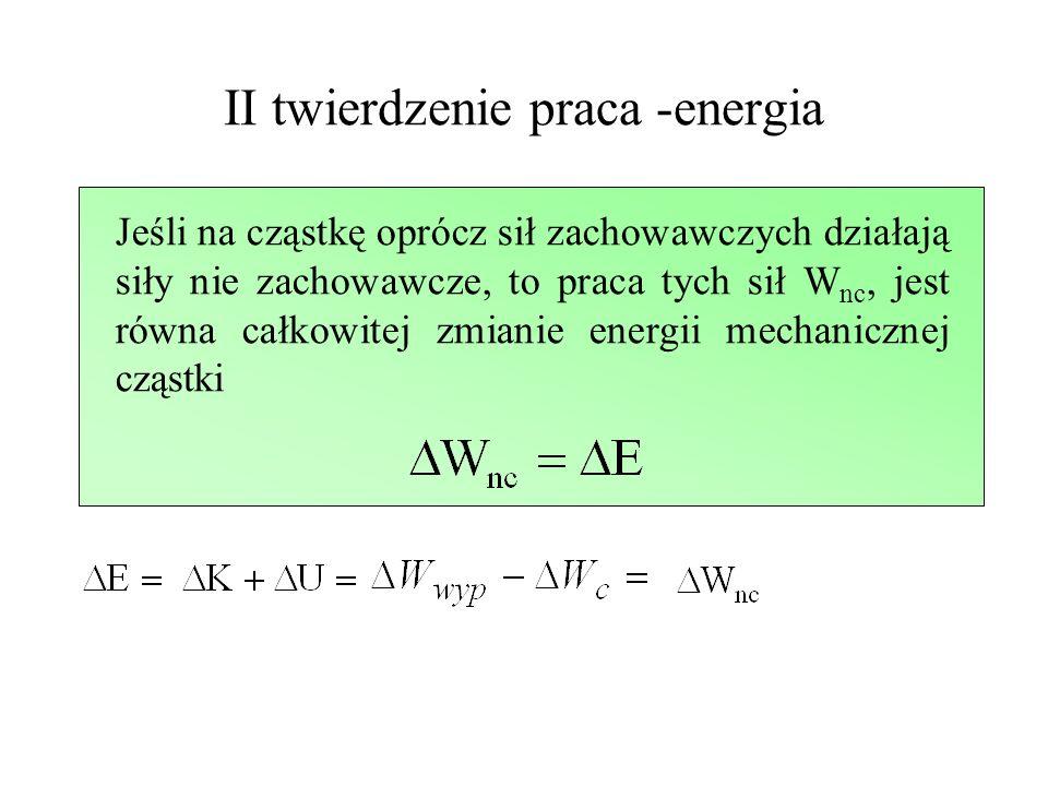 II twierdzenie praca -energia Jeśli na cząstkę oprócz sił zachowawczych działają siły nie zachowawcze, to praca tych sił W nc, jest równa całkowitej z