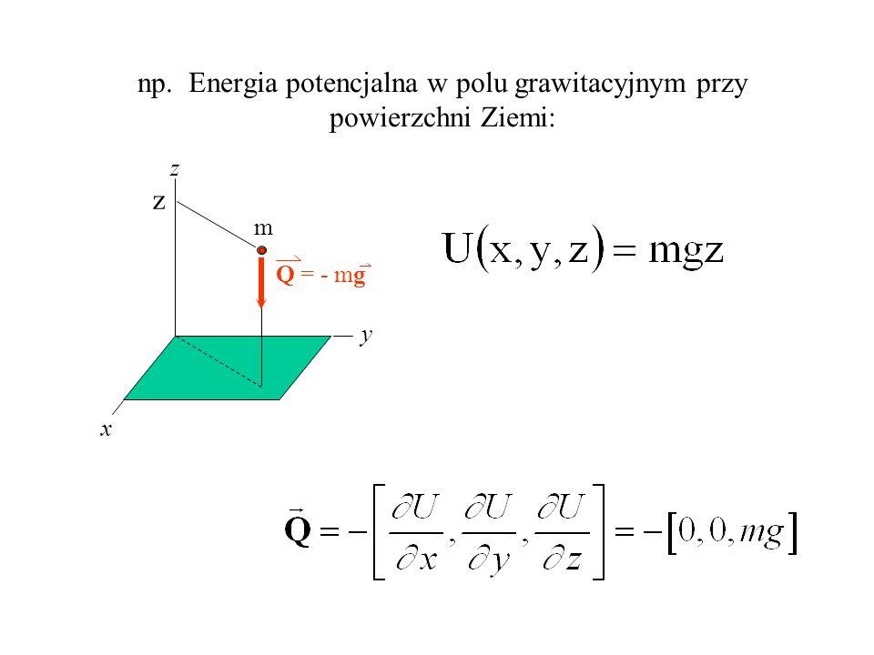 np. Energia potencjalna w polu grawitacyjnym przy powierzchni Ziemi: m Q = - mg z x y z