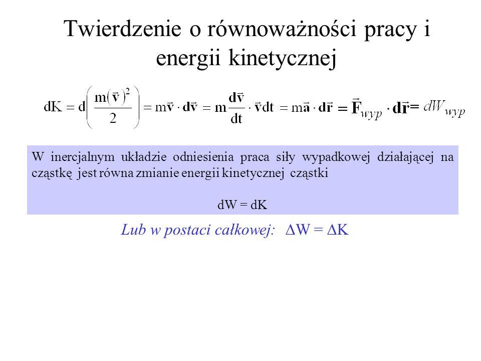 Twierdzenie o równoważności pracy i energii kinetycznej W inercjalnym układzie odniesienia praca siły wypadkowej działającej na cząstkę jest równa zmi