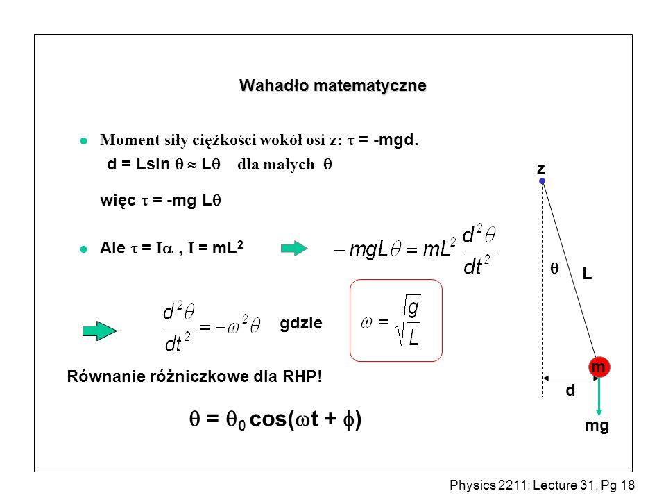 Physics 2211: Lecture 31, Pg 18 Wahadło matematyczne Moment siły ciężkości wokół osi z: = -mgd. d = Lsin L dla małych więc = -mg L Ale = I I = mL 2 L