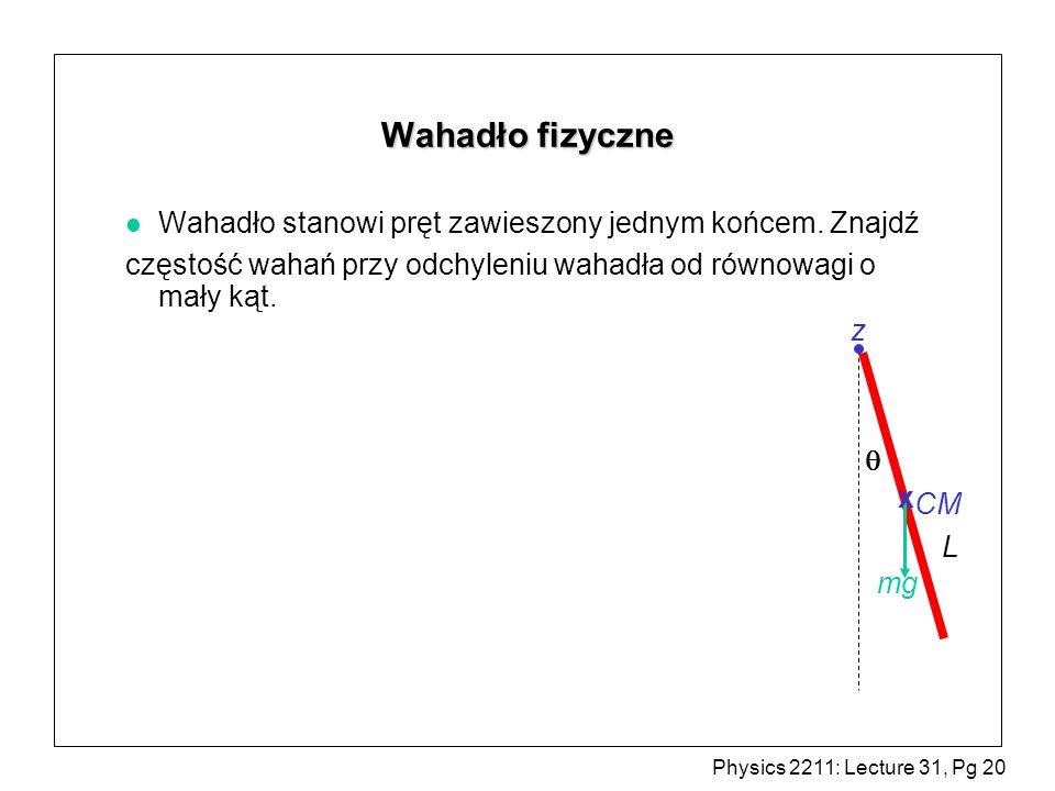 Physics 2211: Lecture 31, Pg 20 Wahadło fizyczne l Wahadło stanowi pręt zawieszony jednym końcem. Znajdź częstość wahań przy odchyleniu wahadła od rów