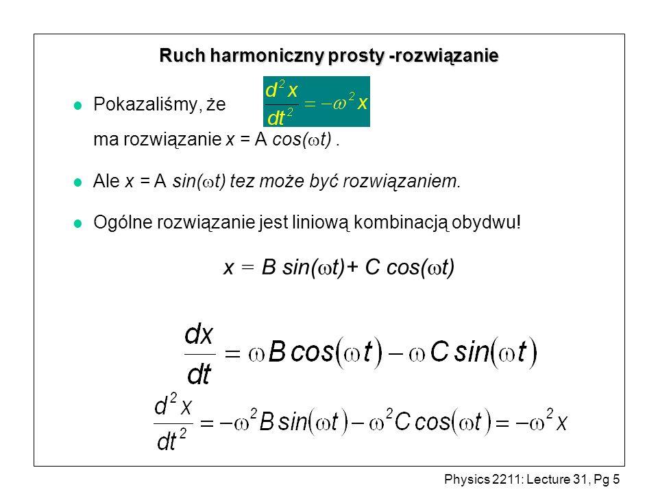 Physics 2211: Lecture 31, Pg 5 Ruch harmoniczny prosty -rozwiązanie Pokazaliśmy, że ma rozwiązanie x = A cos( t). Ale x = A sin( t) tez może być rozwi