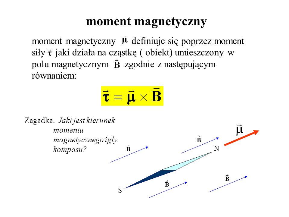 moment magnetyczny Zagadka. Jaki jest kierunek momentu magnetycznego igły kompasu? B B B B N S moment magnetyczny definiuje się poprzez moment siły ja