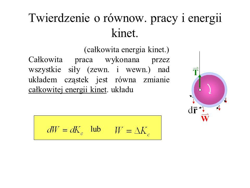 T Twierdzenie o równow. pracy i energii kinet. (całkowita energia kinet.) Całkowita praca wykonana przez wszystkie siły (zewn. i wewn.) nad układem cz