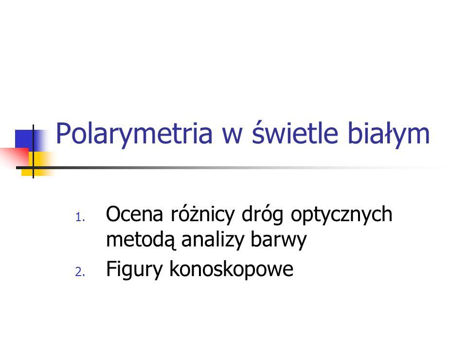 Polarymetria w świetle białym 1. Ocena różnicy dróg optycznych metodą analizy barwy 2. Figury konoskopowe