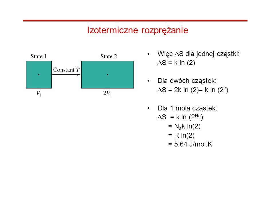 Izotermiczne rozprężanie Więc S dla jednej cząstki: S = k ln (2) Dla dwóch cząstek: S = 2k ln (2)= k ln (2 2 ) Dla 1 mola cząstek: S = k ln (2 Na ) =