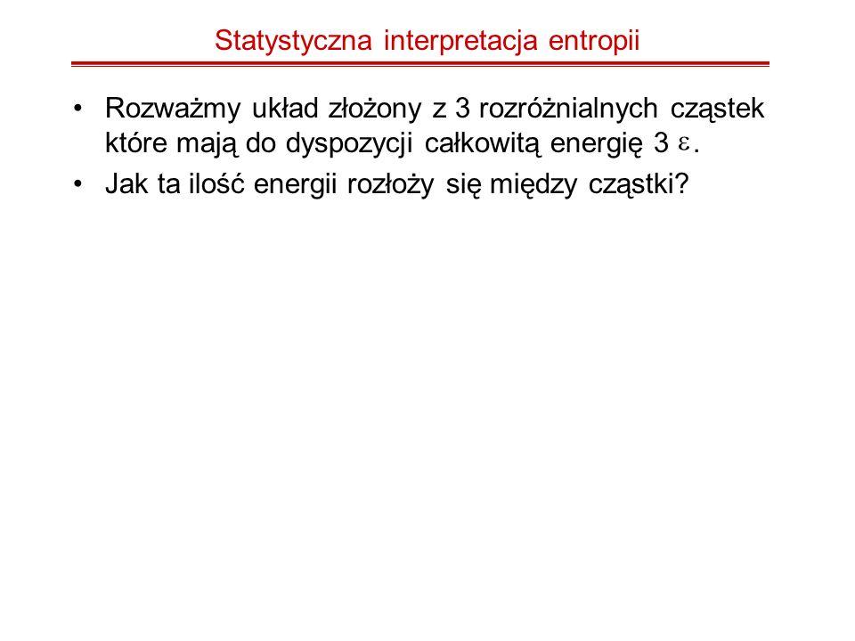 Statystyczna interpretacja entropii Rozważmy układ złożony z 3 rozróżnialnych cząstek które mają do dyspozycji całkowitą energię 3. Jak ta ilość energ