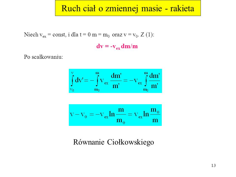 12 Ruch ciał o zmiennej masie - rakieta mdv = -dmv ex (1) Dzieląc (1) przez dt: F = mdv/dt = -v ex dm/dt F nazywa się siłą ciągu. Jeśli dodatkowo dzia