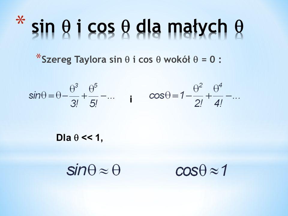 * Szereg Taylora sin i cos wokół = 0 : i Dla << 1,