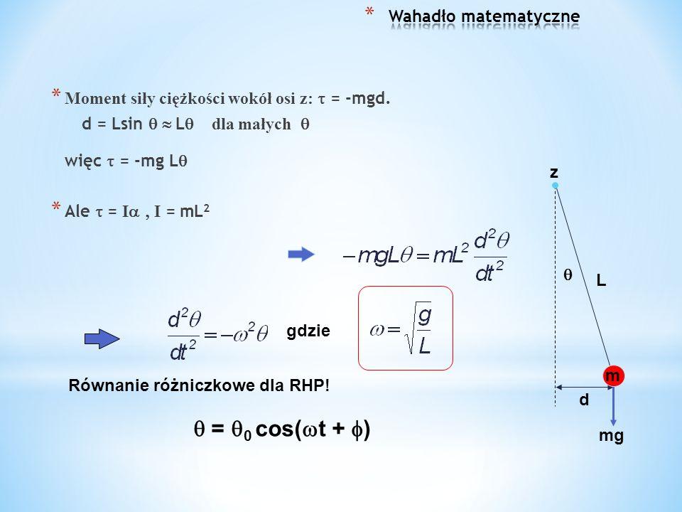 * Moment siły ciężkości wokół osi z: = -mgd. d = Lsin L dla małych więc = -mg L * Ale = I I = mL 2 L d m mg z gdzie Równanie różniczkowe dla RHP! = 0