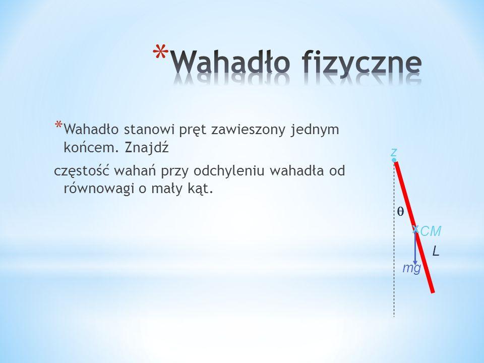 * Wahadło stanowi pręt zawieszony jednym końcem. Znajdź częstość wahań przy odchyleniu wahadła od równowagi o mały kąt. L mg z x CM