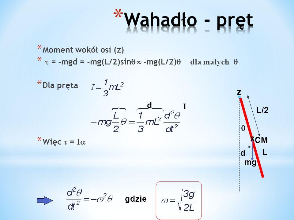 * Moment wokół osi (z) * = -mgd = -mg(L/2)sin -mg(L/2) dla małych * Dla pręta * Więc = I L d mg z L/2 x CM gdzie d I