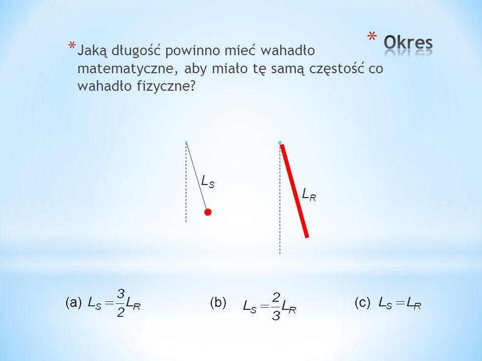 * Jaką długość powinno mieć wahadło matematyczne, aby miało tę samą częstość co wahadło fizyczne? (a)(b)(c) LRLR LSLS